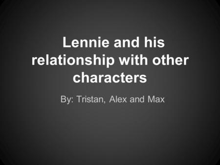 Lennie and his relationship with other characters By: Tristan, Alex and Max.