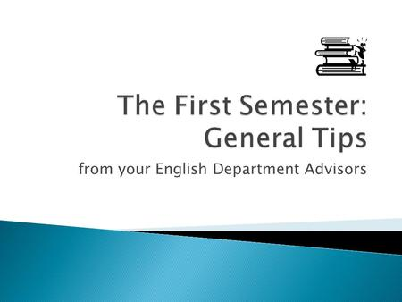 "From your English Department Advisors. The whole set is posted as one presentation entitled ""Tips for New Students"" in the ""For Students"" section. (The."