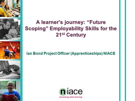 "A learner's journey: ""Future Scoping"" Employability Skills for the 21 st Century Ian Bond Project Officer (Apprenticeships) NIACE."