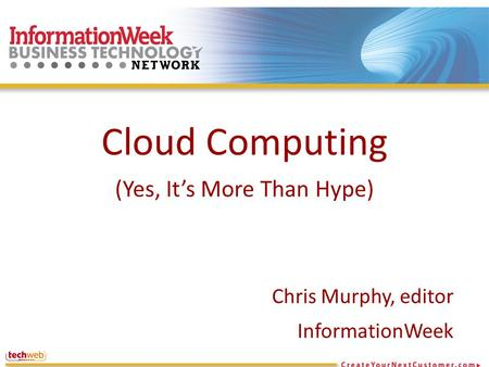 Cloud Computing (Yes, It's More Than Hype) Chris Murphy, editor InformationWeek.