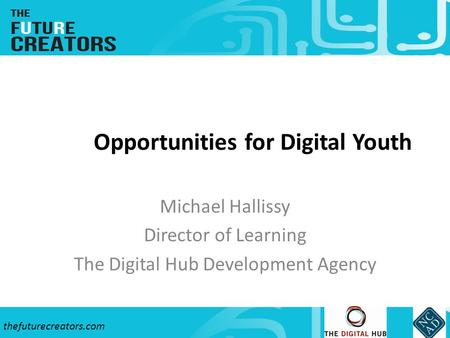 Thefuturecreators.com Opportunities for Digital Youth Michael Hallissy Director of Learning The Digital Hub Development Agency.