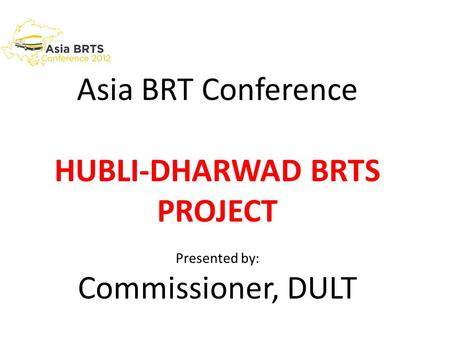 Asia BRT Conference HUBLI-DHARWAD BRTS PROJECT Presented by: Commissioner, DULT.