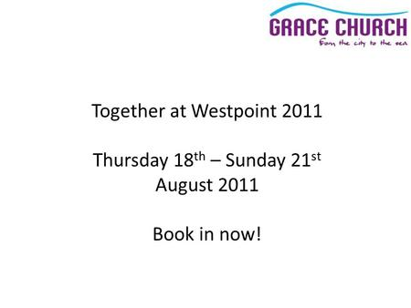 Together at Westpoint 2011 Thursday 18 th – Sunday 21 st August 2011 Book in now!