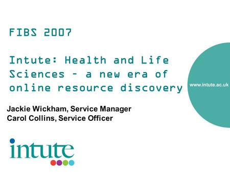 FIBS 2007 Intute: Health and Life Sciences – a new era of online resource discovery Jackie Wickham, Service Manager Carol Collins, Service Officer.