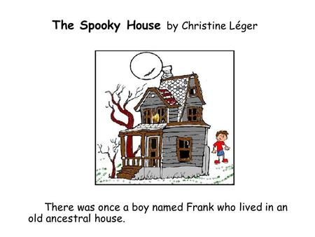 The Spooky House by Christine Léger There was once a boy named Frank who lived in an old ancestral house.