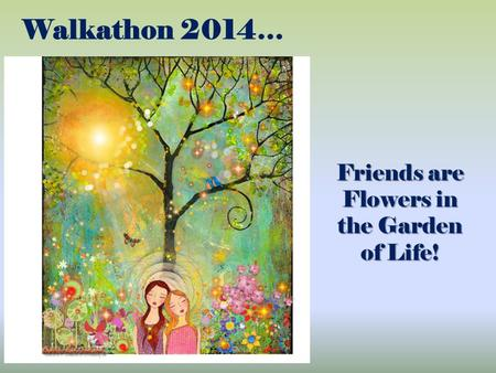 Walkathon 2014… Friends are Flowers in the Garden of Life!