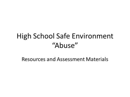"High School Safe Environment ""Abuse"" Resources and Assessment Materials."