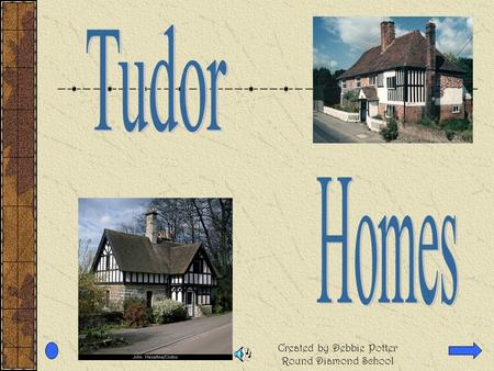Created by Debbie Potter Round Diamond School In the Tudor period people would have lived in timber framed houses. The size and quality of the building.