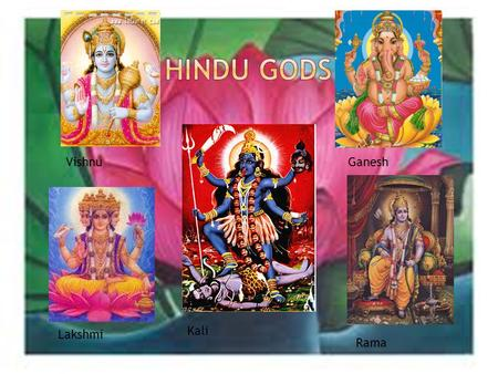 Vishnu Lakshmi Ganesh Rama Kali.  Rumour has it that Ganesh was created by a goddess called Parvati. She was the Lord Shiva's companion.  It is said.