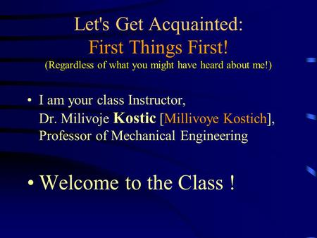 Let's Get Acquainted: First Things First! (Regardless of what you might have heard about me!) I am your class Instructor, Dr. Milivoje Kostic [Millivoye.