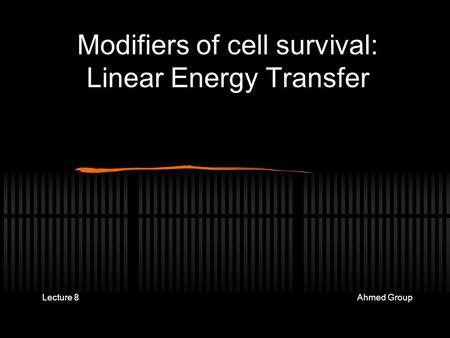 Modifiers of cell survival: Linear Energy Transfer Lecture Ahmed Group