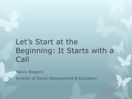 Let's Start at the Beginning: It Starts with a Call Nancy Biagioni Director of Donor Development & Education.