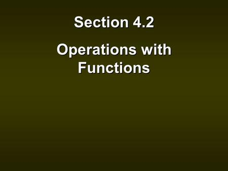 Section 4.2 Operations with Functions Section 4.2 Operations with Functions.