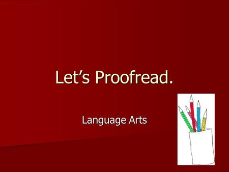 Let's Proofread. Language Arts What is proofreading? Proofreading a sentence means trying to find a mistake and correct it. Proofreading a sentence means.