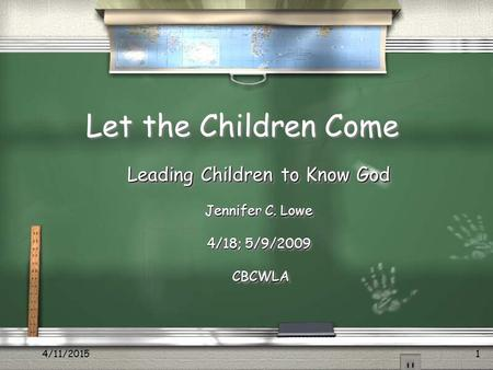 4/11/20151 Let the Children Come Leading Children to Know God Jennifer C. Lowe 4/18; 5/9/2009 CBCWLA CBCWLA Leading Children to Know God Jennifer C. Lowe.