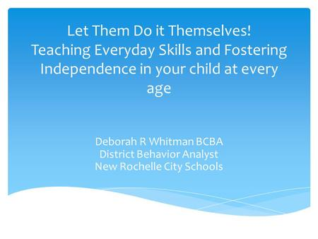 Let Them Do it Themselves! Teaching Everyday Skills and Fostering Independence in your child at every age Deborah R Whitman BCBA District Behavior Analyst.