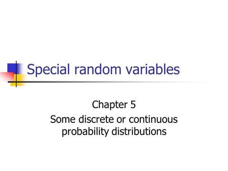 Special random variables Chapter 5 Some discrete or continuous probability distributions.