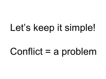Let's keep it simple! Conflict = a problem. Two broad types Internal – a conflict that takes place INSIDE a character External – a conflict caused by.
