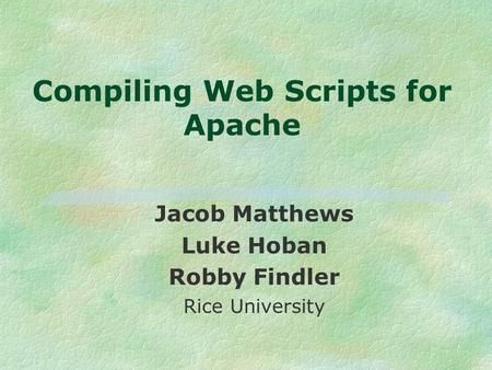 Compiling Web Scripts for Apache Jacob Matthews Luke Hoban Robby Findler Rice University.
