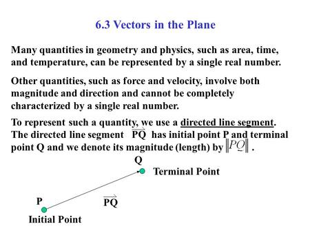 6.3 Vectors in the Plane Many quantities in geometry and physics, such as area, time, and temperature, can be represented by a single real number. Other.