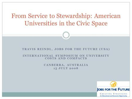 TRAVIS REINDL, JOBS FOR THE FUTURE (USA) INTERNATIONAL SYMPOSIUM ON UNIVERSITY COSTS AND COMPACTS CANBERRA, AUSTRALIA 15 JULY 2008 From Service to Stewardship: