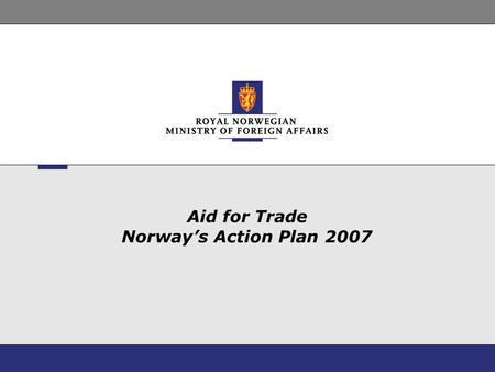 Aid for Trade Norway's Action Plan 2007. 2 Challenges on the Norwegian side Well defined development policies Long-term concentration on social sectors.