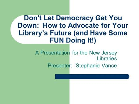 Don't Let Democracy Get You Down: How to Advocate for Your Library's Future (and Have Some FUN Doing It!) A Presentation for the New Jersey Libraries Presenter: