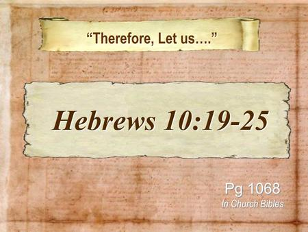 """Therefore, Let us…."" ""Therefore, Let us…."" Pg 1068 In Church Bibles Hebrews 10:19-25 Hebrews 10:19-25."