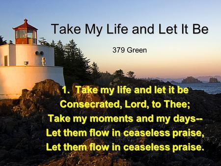 Take My Life and Let It Be 1. Take my life and let it be Consecrated, Lord, to Thee; Take my moments and my days-- Let them flow in ceaseless praise, Let.