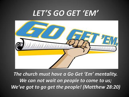 LET'S GO GET 'EM' The church must have a Go Get 'Em' mentality. We can not wait on people to come to us; We've got to go get the people! (Matthew 28:20)