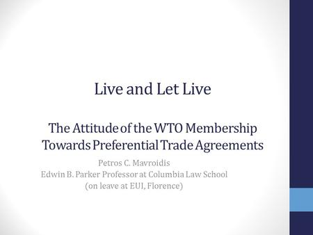 Live and Let Live The Attitude of the WTO Membership Towards Preferential Trade Agreements Petros C. Mavroidis Edwin B. Parker Professor at Columbia Law.