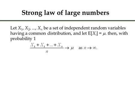 Let X 1, X 2,..., X n be a set of independent random variables having a common distribution, and let E[ X i ] = . then, with probability 1 Strong law.