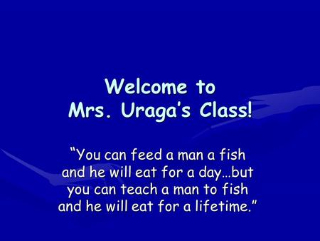 "Welcome to Mrs. Uraga's Class! "" You can feed a man a fish and he will eat for a day…but you can teach a man to fish and he will eat for a lifetime."""