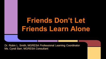 Friends Don't Let Friends Learn Alone Dr. Robin L. Smith, MGRESA Professional Learning Coordinator Ms. Cyndi Barr, MGRESA Consultant.