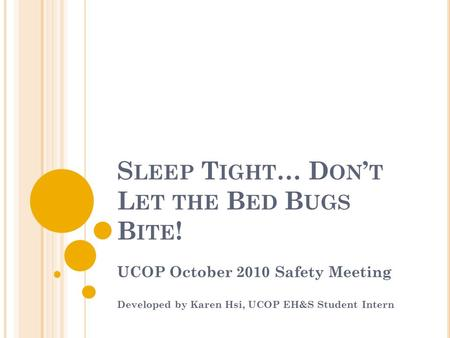 S LEEP T IGHT … D ON ' T L ET THE B ED B UGS B ITE ! UCOP October 2010 Safety Meeting Developed by Karen Hsi, UCOP EH&S Student Intern.