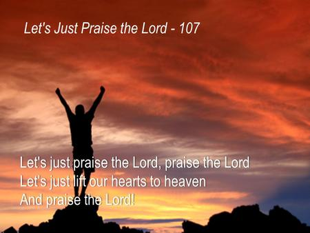 Let's just praise the Lord, praise the LordLet's just praise the Lord, praise the Lord Let's just lift our hearts to heavenLet's just lift our hearts to.