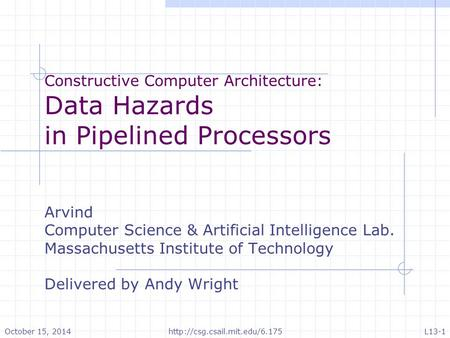 Constructive Computer Architecture: Data Hazards in Pipelined Processors Arvind Computer Science & Artificial Intelligence Lab. Massachusetts Institute.