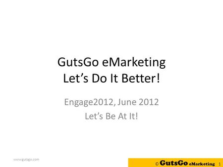 GutsGo eMarketing Let's Do It Better! Engage2012, June 2012 Let's Be At It! www.gutsgo.com © GutsGo eMarketing 1.