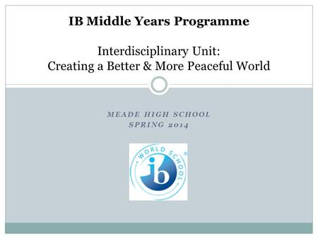 MEADE HIGH SCHOOL SPRING 2014 IB Middle Years Programme Interdisciplinary Unit: Creating a Better & More Peaceful World.