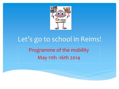 Let's go to school in Reims! Programme of the mobility May 11th -16th 2014.