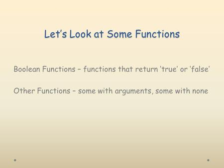 Let's Look at Some Functions Boolean Functions – functions that return 'true' or 'false' Other Functions – some with arguments, some with none.