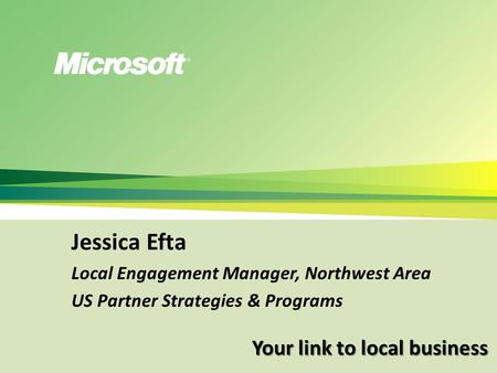 Your link to local business Jessica Efta Local Engagement Manager, Northwest Area US Partner Strategies & Programs.