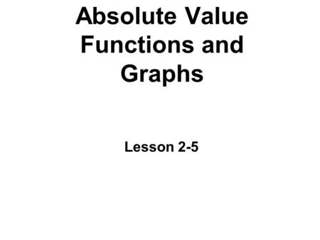 Absolute Value Functions and Graphs Lesson 2-5. Important Terms Parent function: the simplest function with these characteristics. The equations of the.