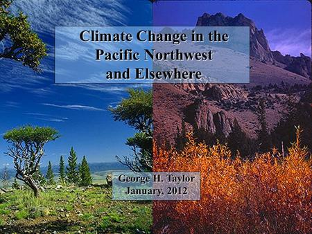 Climate Change in the Pacific Northwest and Elsewhere George H. Taylor January, 2012.