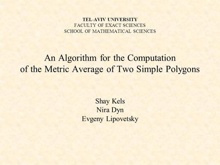 TEL-AVIV UNIVERSITY FACULTY OF EXACT SCIENCES SCHOOL OF MATHEMATICAL SCIENCES An Algorithm for the Computation of the Metric Average of Two Simple Polygons.
