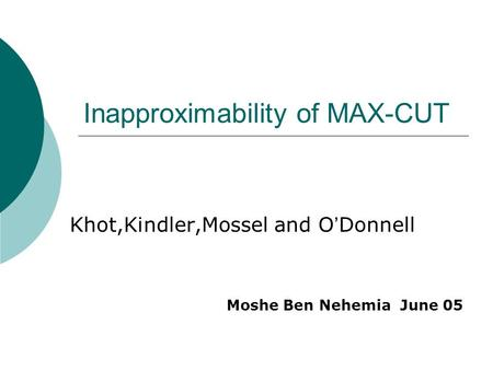 Inapproximability of MAX-CUT Khot,Kindler,Mossel and O ' Donnell Moshe Ben Nehemia June 05.
