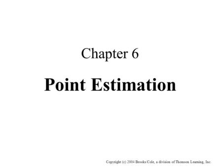 Copyright (c) 2004 Brooks/Cole, a division of Thomson Learning, Inc. Chapter 6 Point Estimation.