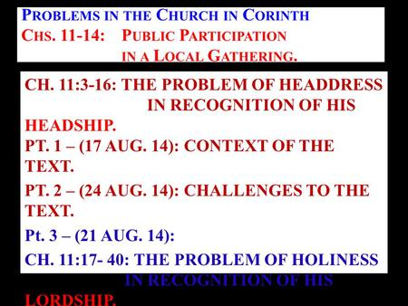 CH. 11:3-16: THE PROBLEM OF HEADDRESS IN RECOGNITION OF HIS HEADSHIP. PT. 1 – (17 AUG. 14): CONTEXT OF THE TEXT. PT. 2 – (24 AUG. 14): CHALLENGES TO THE.