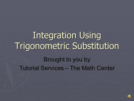 Integration Using Trigonometric Substitution Brought to you by Tutorial Services – The Math Center.