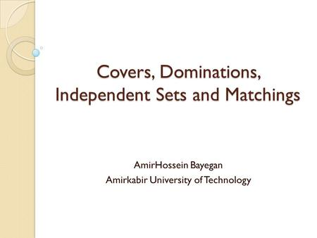 Covers, Dominations, Independent Sets and Matchings AmirHossein Bayegan Amirkabir University of Technology.